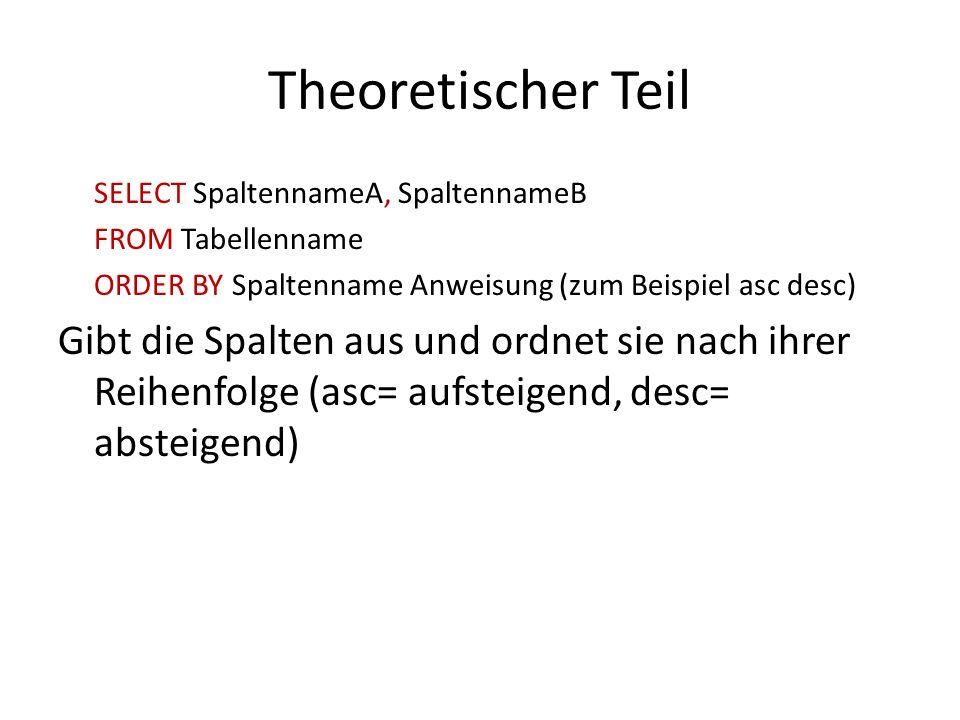 Theoretischer Teil SELECT SpaltennameA, SpaltennameB. FROM Tabellenname. ORDER BY Spaltenname Anweisung (zum Beispiel asc desc)