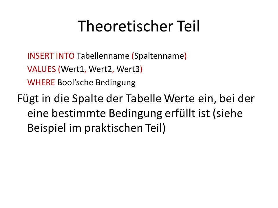 Theoretischer Teil INSERT INTO Tabellenname (Spaltenname) VALUES (Wert1, Wert2, Wert3) WHERE Bool'sche Bedingung.