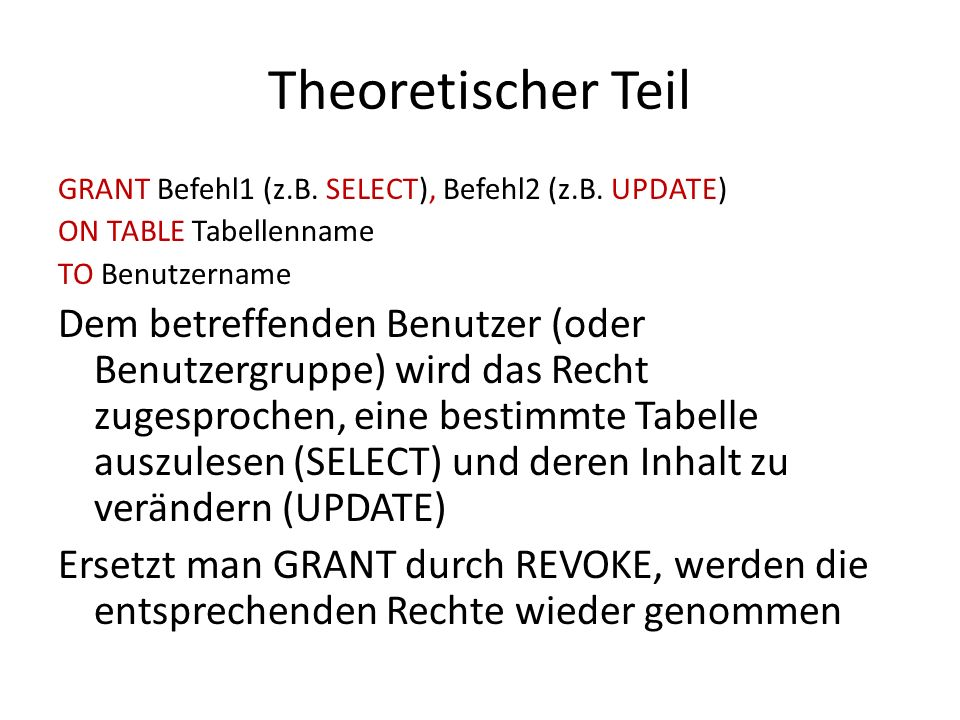 Theoretischer Teil GRANT Befehl1 (z.B. SELECT), Befehl2 (z.B. UPDATE) ON TABLE Tabellenname. TO Benutzername.