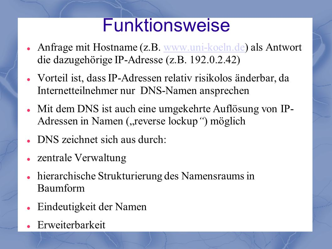 Funktionsweise Anfrage mit Hostname (z.B. www.uni-koeln.de) als Antwort die dazugehörige IP-Adresse (z.B. 192.0.2.42)
