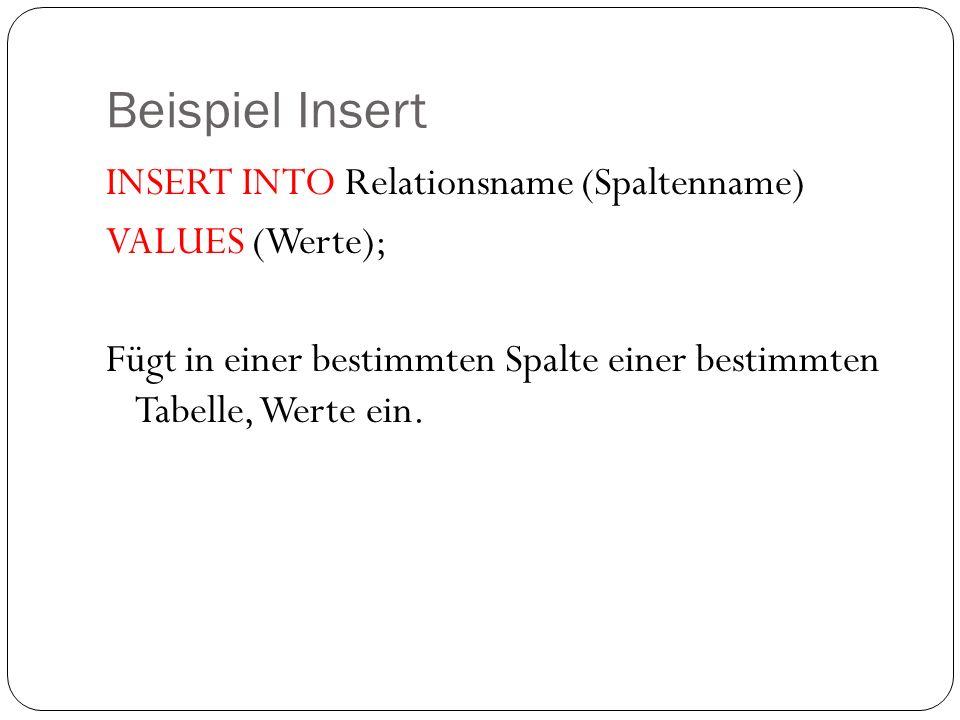 Beispiel Insert INSERT INTO Relationsname (Spaltenname) VALUES (Werte); Fügt in einer bestimmten Spalte einer bestimmten Tabelle, Werte ein.