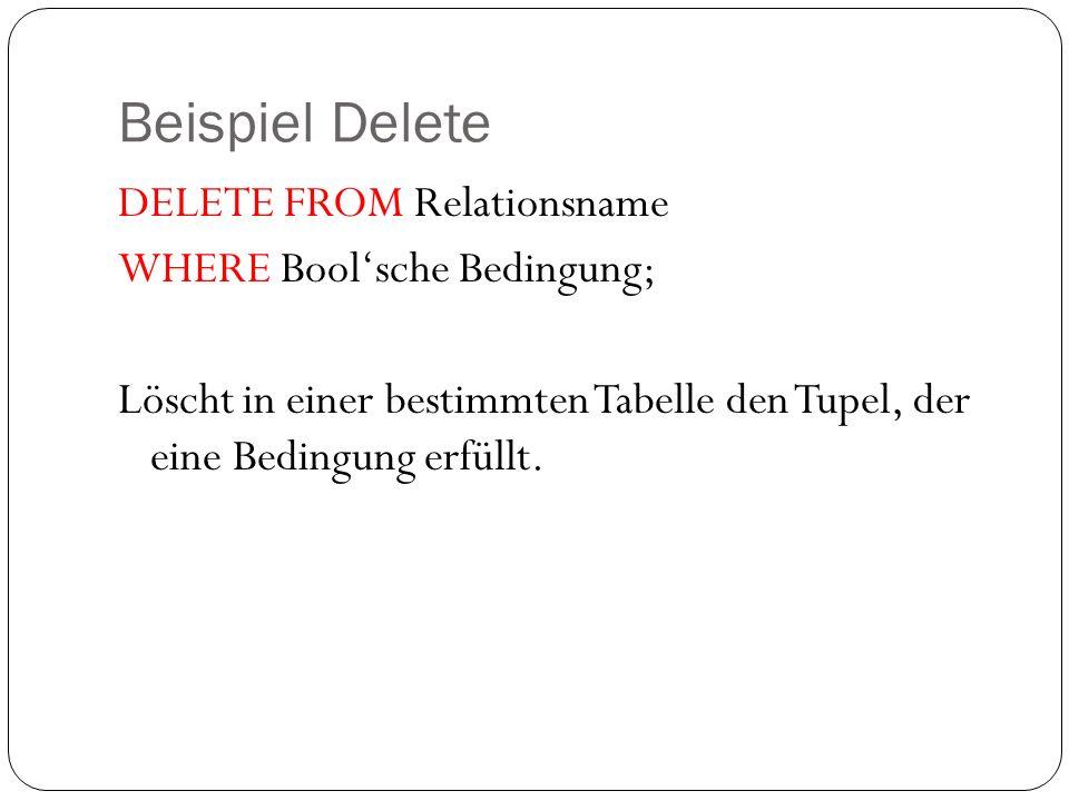 Beispiel Delete DELETE FROM Relationsname WHERE Bool'sche Bedingung; Löscht in einer bestimmten Tabelle den Tupel, der eine Bedingung erfüllt.