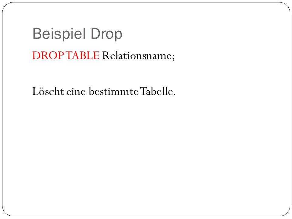 Beispiel Drop DROP TABLE Relationsname; Löscht eine bestimmte Tabelle.