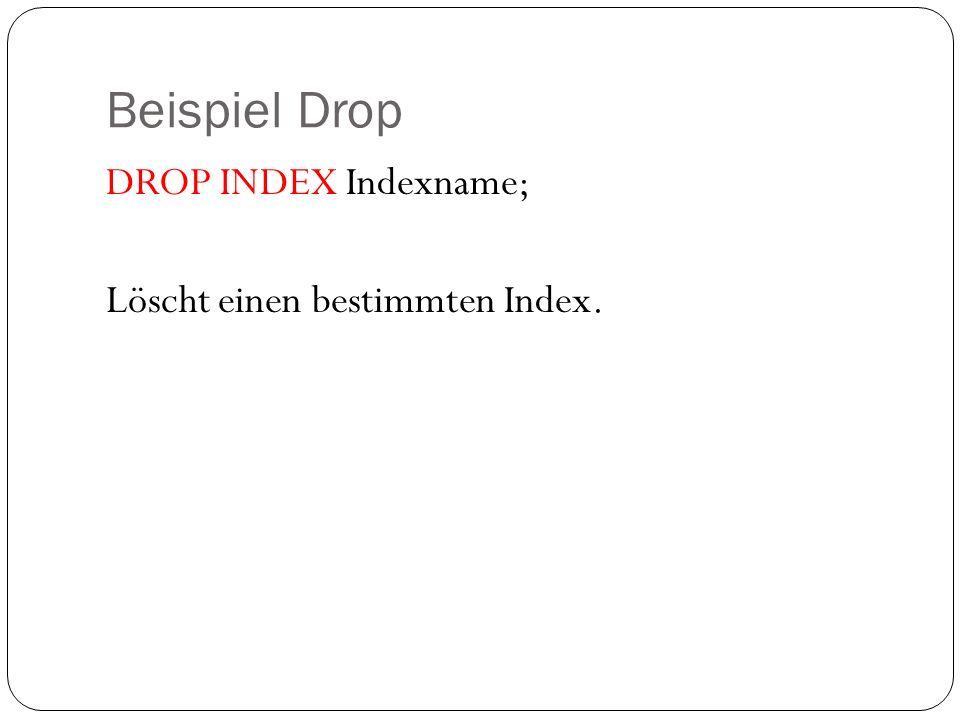 Beispiel Drop DROP INDEX Indexname; Löscht einen bestimmten Index.