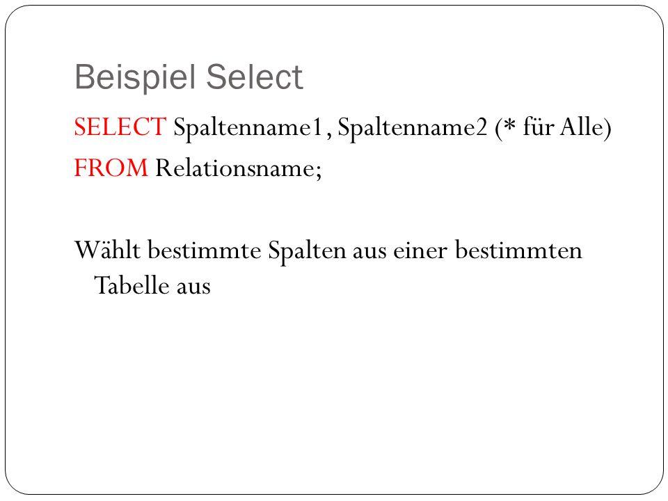 Beispiel Select SELECT Spaltenname1, Spaltenname2 (* für Alle) FROM Relationsname; Wählt bestimmte Spalten aus einer bestimmten Tabelle aus