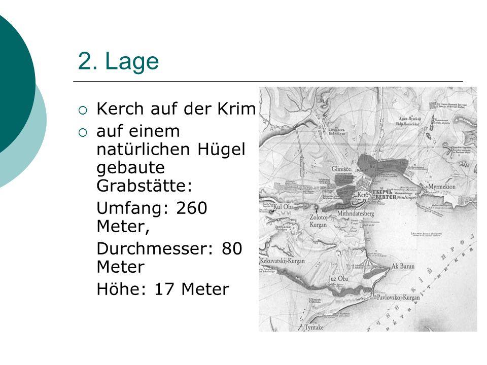 2. Lage Kerch auf der Krim. auf einem natürlichen Hügel gebaute Grabstätte: Umfang: 260 Meter, Durchmesser: 80 Meter.