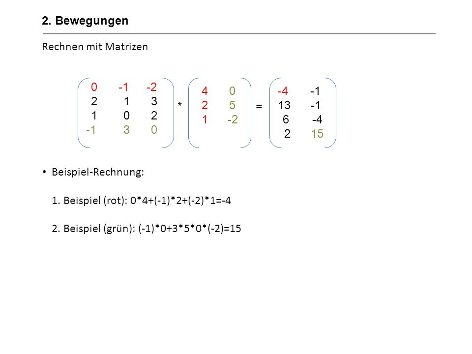 2. BewegungenRechnen mit Matrizen. Beispiel-Rechnung: 1. Beispiel (rot): 0*4+(-1)*2+(-2)*1=-4. 2. Beispiel (grün): (-1)*0+3*5*0*(-2)=15.