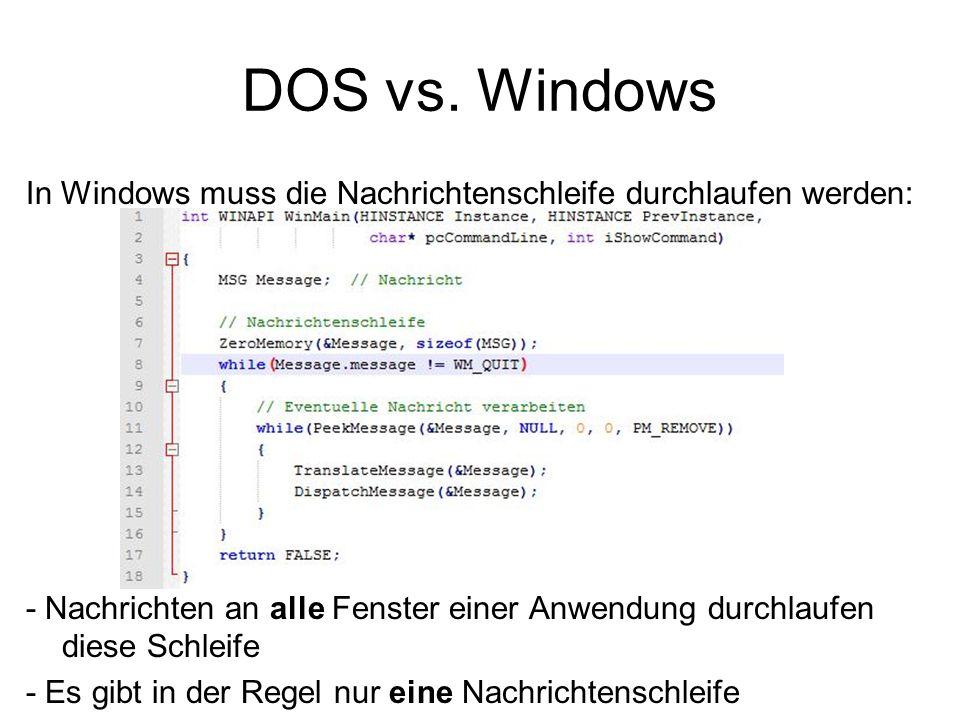 DOS vs. Windows In Windows muss die Nachrichtenschleife durchlaufen werden: - Nachrichten an alle Fenster einer Anwendung durchlaufen diese Schleife.