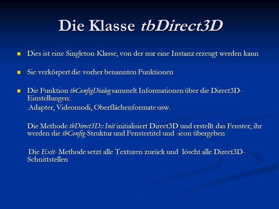 Die Klasse tbDirect3DDies ist eine Singleton-Klasse, von der nur eine Instanz erzeugt werden kann. Sie verkörpert die vorher benannten Funktionen.