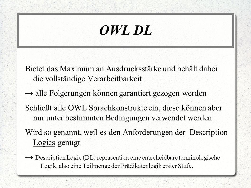 OWL DLBietet das Maximum an Ausdrucksstärke und behält dabei die vollständige Verarbeitbarkeit. → alle Folgerungen können garantiert gezogen werden.