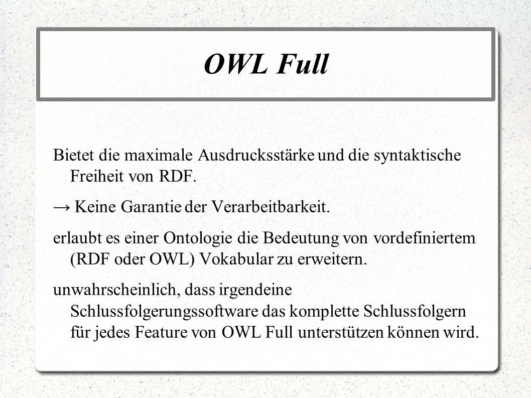 OWL Full Bietet die maximale Ausdrucksstärke und die syntaktische Freiheit von RDF. → Keine Garantie der Verarbeitbarkeit.