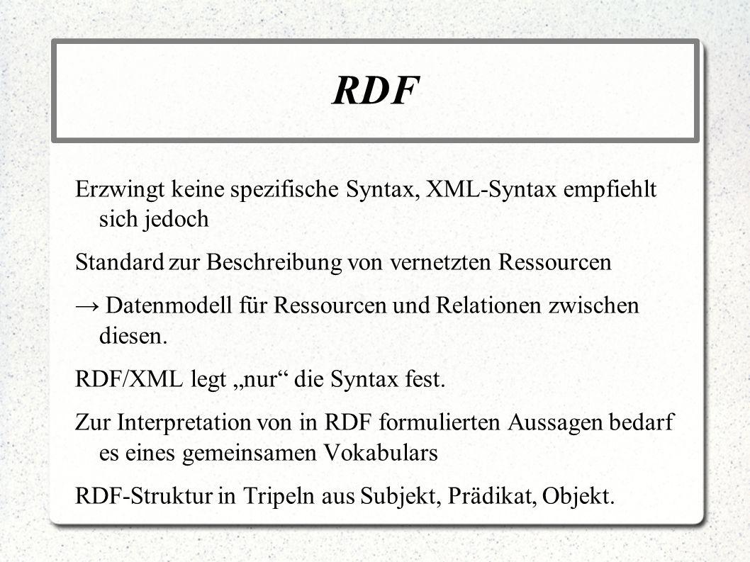 RDF Erzwingt keine spezifische Syntax, XML-Syntax empfiehlt sich jedoch. Standard zur Beschreibung von vernetzten Ressourcen.