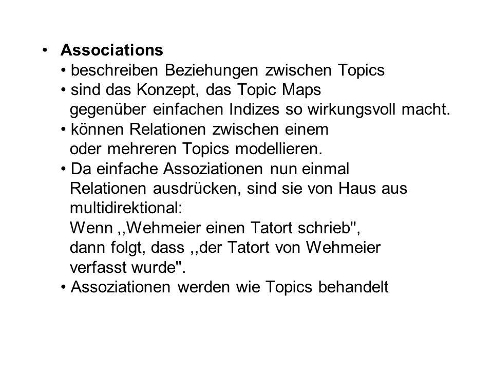 Associations • beschreiben Beziehungen zwischen Topics • sind das Konzept, das Topic Maps gegenüber einfachen Indizes so wirkungsvoll macht.