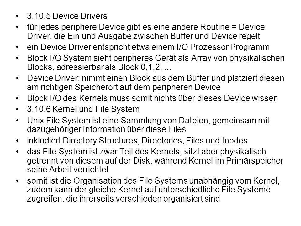 3.10.5 Device Drivers für jedes periphere Device gibt es eine andere Routine = Device Driver, die Ein und Ausgabe zwischen Buffer und Device regelt.