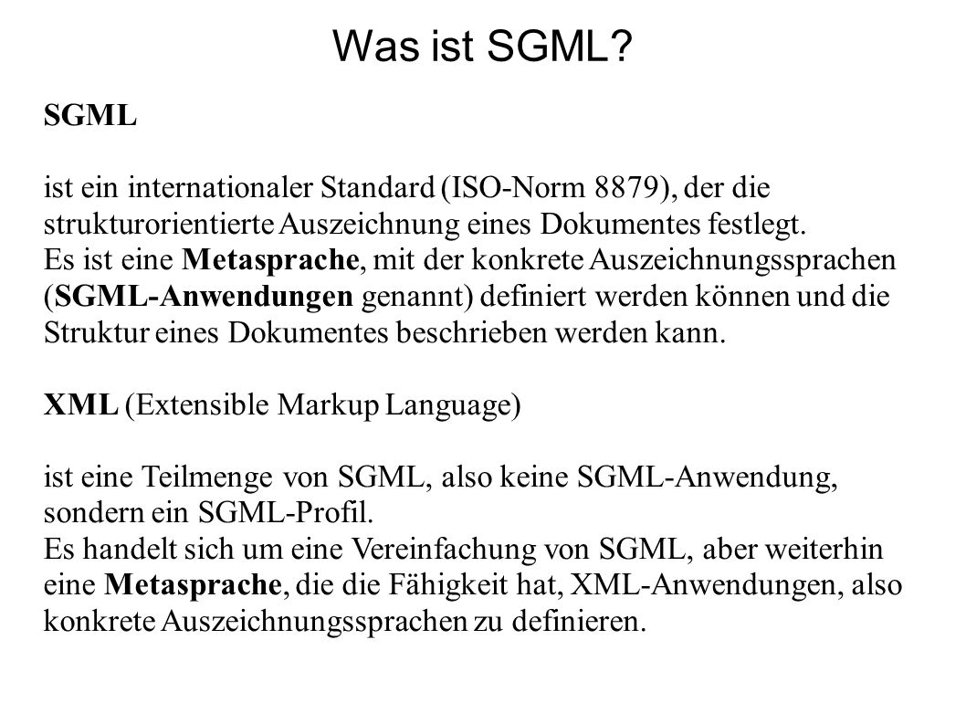 Was ist SGML SGML. ist ein internationaler Standard (ISO-Norm 8879), der die strukturorientierte Auszeichnung eines Dokumentes festlegt.
