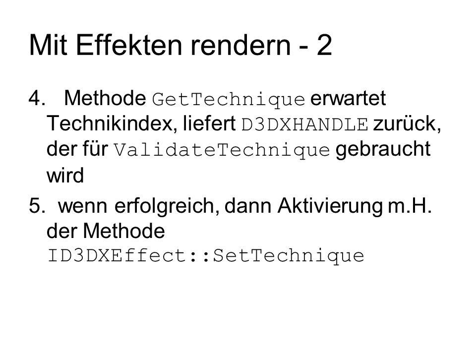 Mit Effekten rendern - 2 4. Methode GetTechnique erwartet Technikindex, liefert D3DXHANDLE zurück, der für ValidateTechnique gebraucht wird.