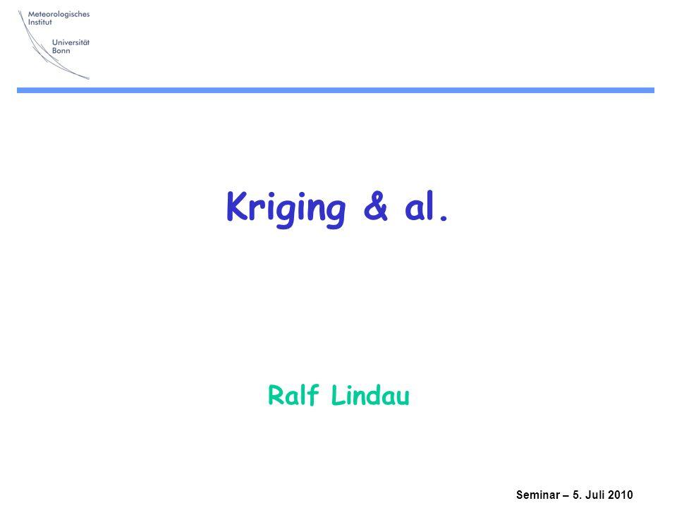 Kriging & al. Ralf Lindau Seminar – 5. Juli 2010
