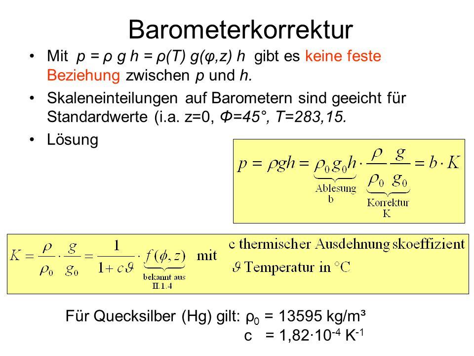 Barometerkorrektur Mit p = ρ g h = ρ(T) g(φ,z) h gibt es keine feste Beziehung zwischen p und h.