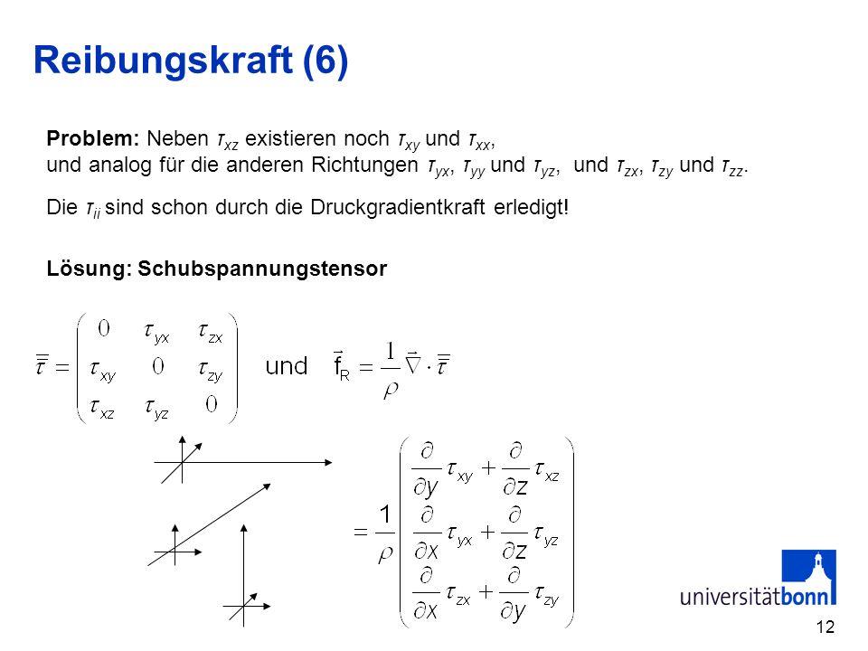 Reibungskraft (6) Problem: Neben τxz existieren noch τxy und τxx,
