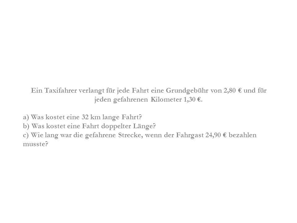 Ein Taxifahrer verlangt für jede Fahrt eine Grundgebühr von 2,80 € und für jeden gefahrenen Kilometer 1,30 €.