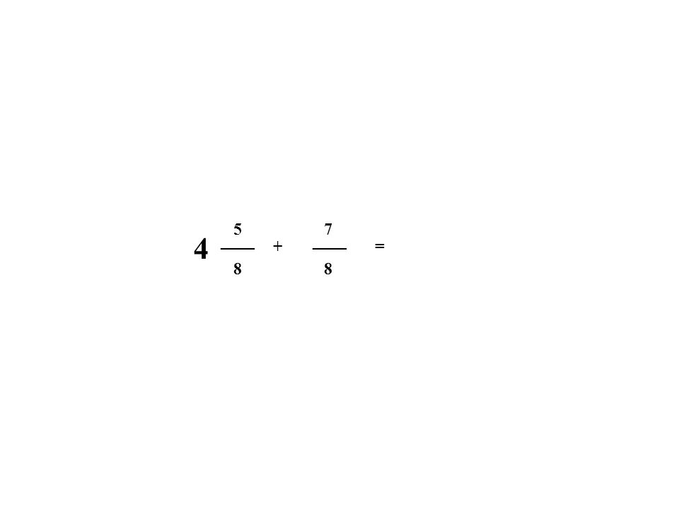 5 7 4 ____ ____ + = 8 8