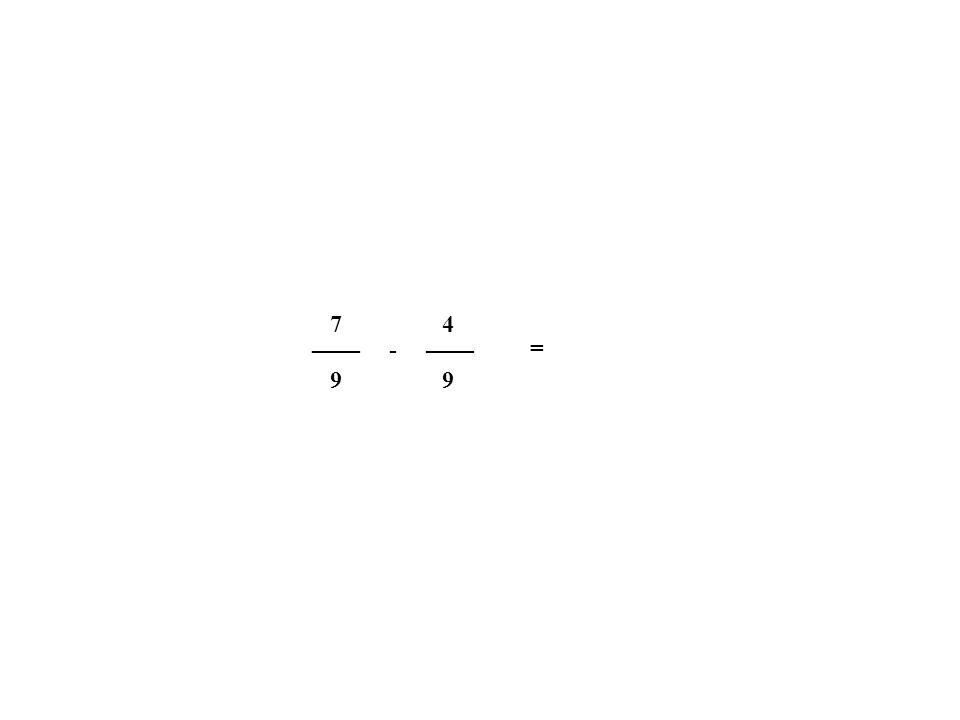 7 4 ____ ____ - = 9 9
