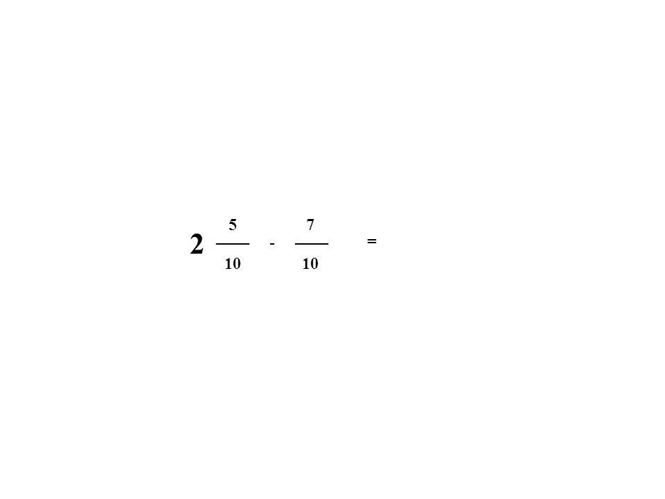 5 7 2 ____ ____ - = 10 10