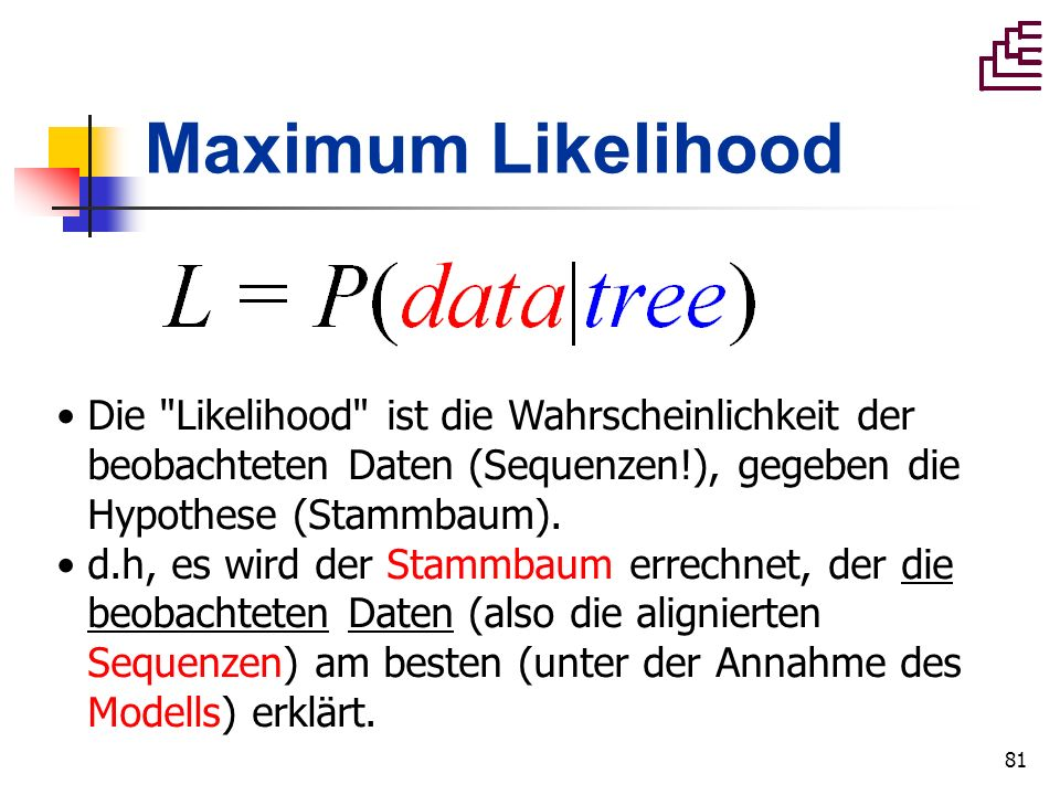 Maximum Likelihood Die Likelihood ist die Wahrscheinlichkeit der beobachteten Daten (Sequenzen!), gegeben die Hypothese (Stammbaum).