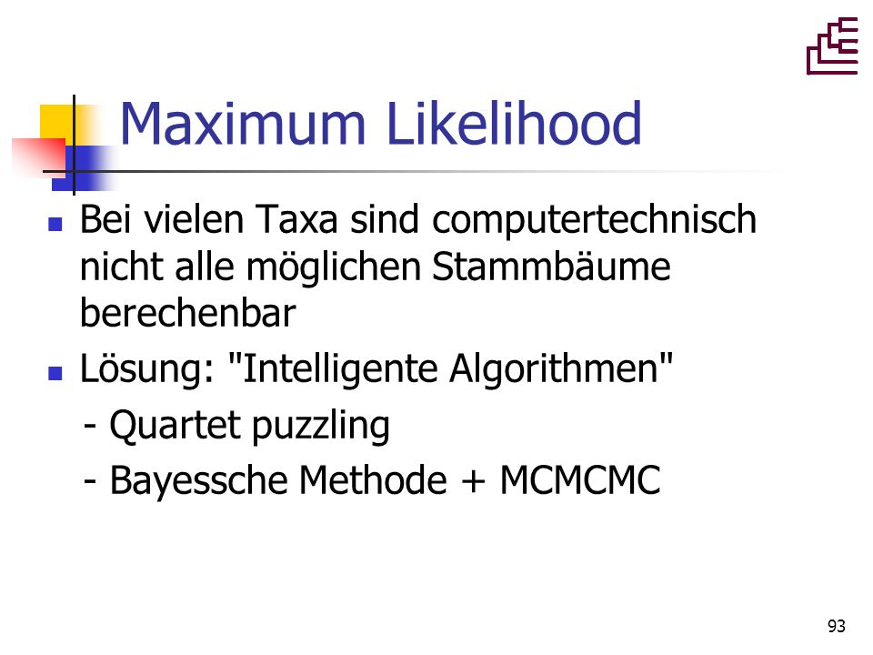 Maximum Likelihood Bei vielen Taxa sind computertechnisch nicht alle möglichen Stammbäume berechenbar.