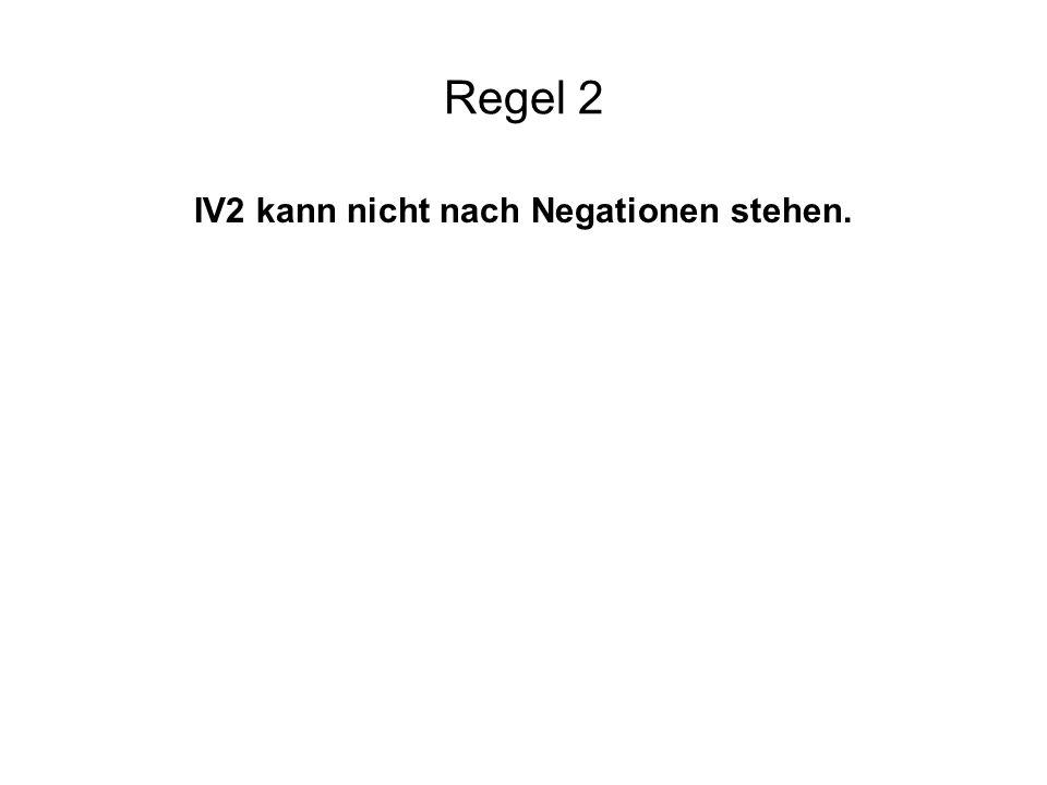 IV2 kann nicht nach Negationen stehen.
