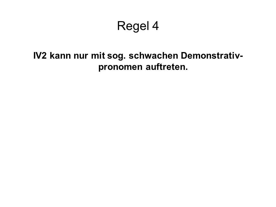 IV2 kann nur mit sog. schwachen Demonstrativ-pronomen auftreten.