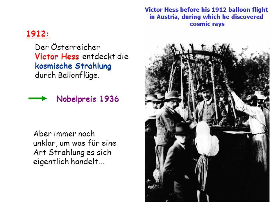 1912: Der Österreicher. Victor Hess entdeckt die. kosmische Strahlung. durch Ballonflüge. Nobelpreis 1936.