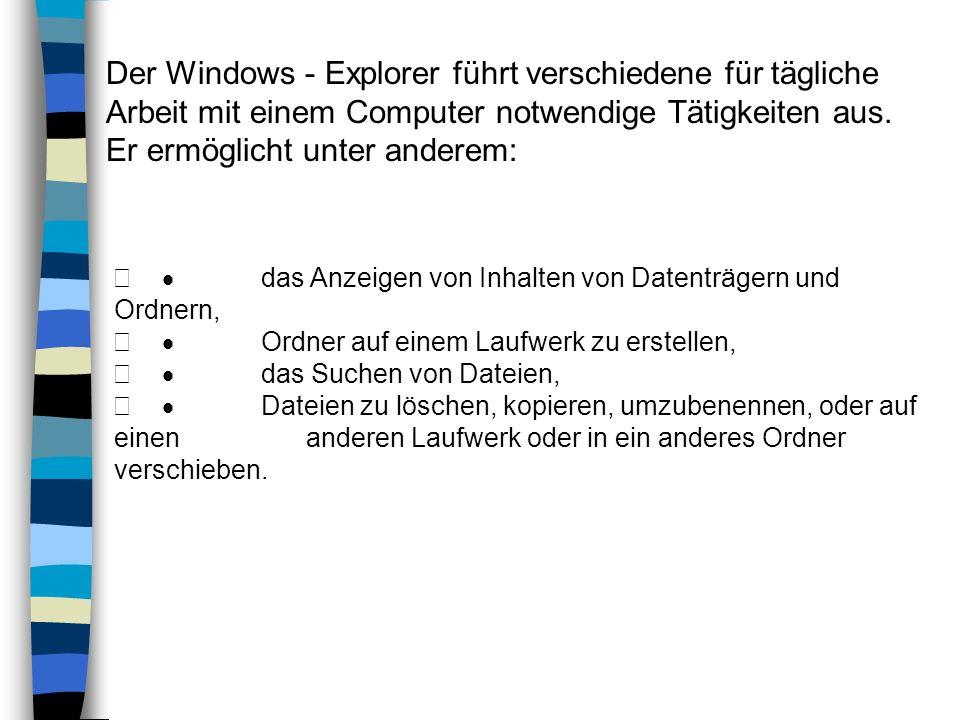 Der Windows - Explorer führt verschiedene für tägliche Arbeit mit einem Computer notwendige Tätigkeiten aus. Er ermöglicht unter anderem: