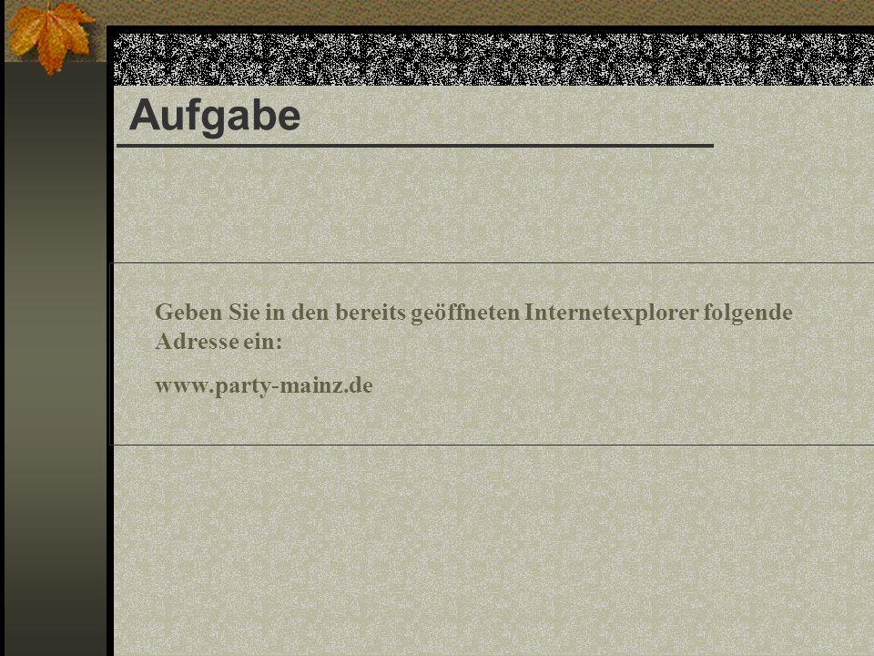 Aufgabe Geben Sie in den bereits geöffneten Internetexplorer folgende Adresse ein: www.party-mainz.de.