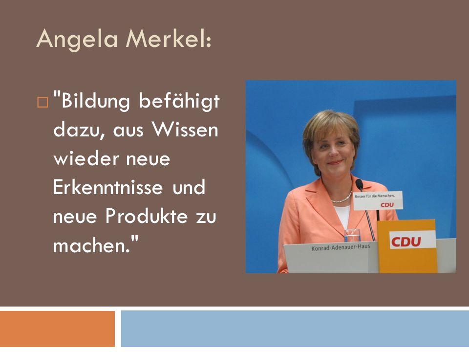 Angela Merkel: Bildung befähigt dazu, aus Wissen wieder neue Erkenntnisse und neue Produkte zu machen.