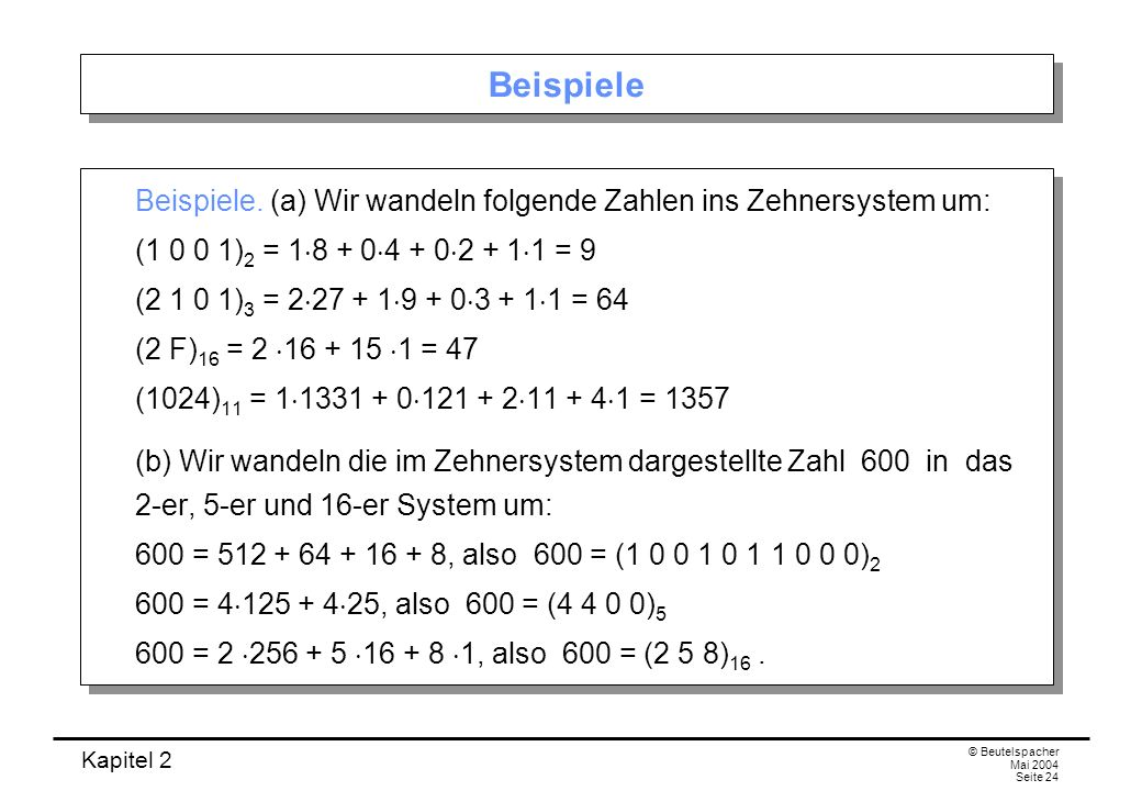 BeispieleBeispiele. (a) Wir wandeln folgende Zahlen ins Zehnersystem um: (1 0 0 1)2 = 18 + 04 + 02 + 11 = 9.