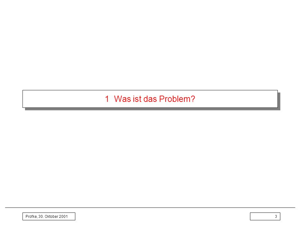 1 Was ist das Problem Profke, 30. Oktober 2001