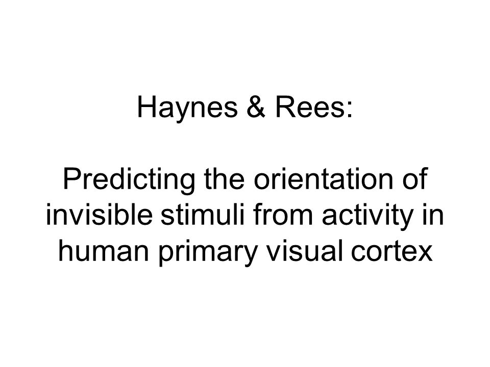 Haynes & Rees: Predicting the orientation of invisible stimuli from activity in human primary visual cortex