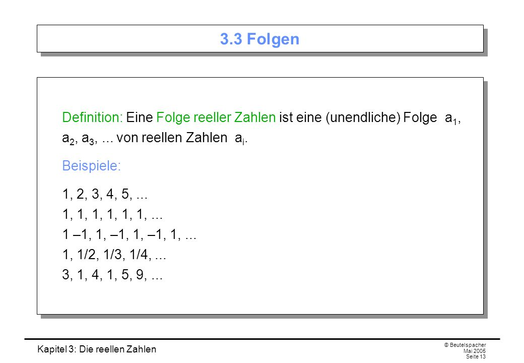 3.3 Folgen Definition: Eine Folge reeller Zahlen ist eine (unendliche) Folge a1, a2, a3, ... von reellen Zahlen ai.