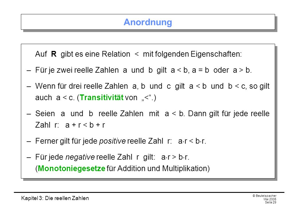 Anordnung Auf R gibt es eine Relation < mit folgenden Eigenschaften: – Für je zwei reelle Zahlen a und b gilt a < b, a = b oder a > b.