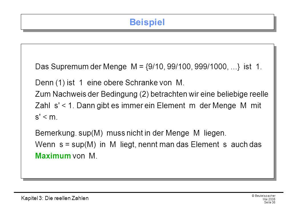 Beispiel Das Supremum der Menge M = {9/10, 99/100, 999/1000, ...} ist 1.