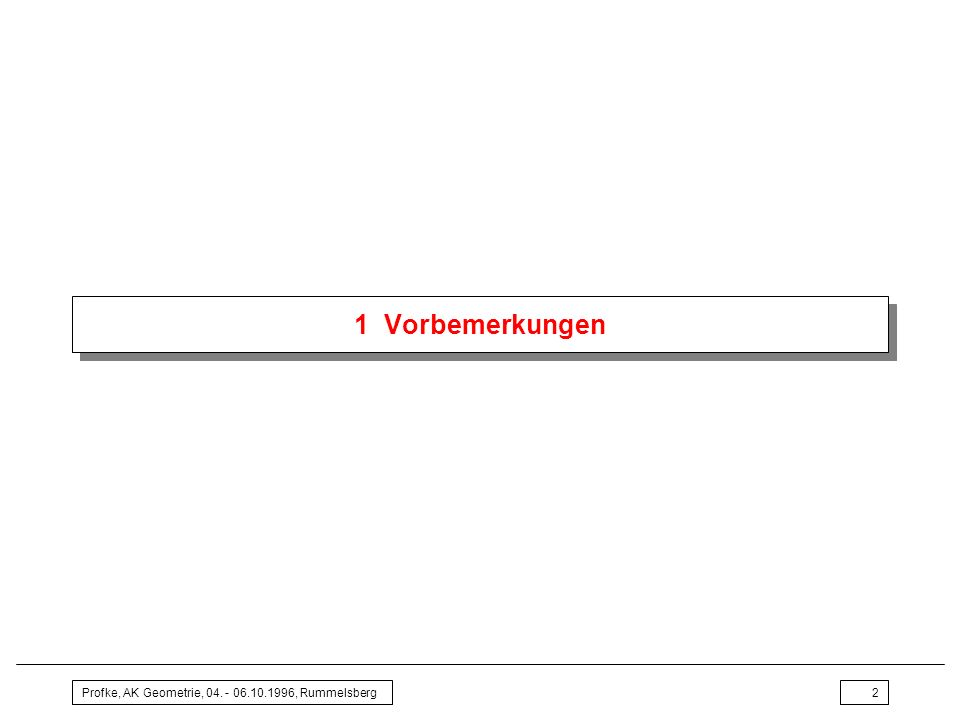 1 Vorbemerkungen Profke, AK Geometrie, 04. - 06.10.1996, Rummelsberg
