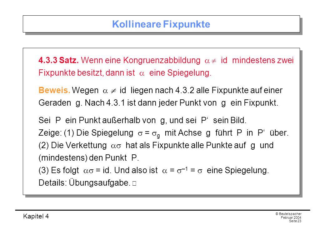 Kollineare Fixpunkte 4.3.3 Satz. Wenn eine Kongruenzabbildung a  id mindestens zwei Fixpunkte besitzt, dann ist a eine Spiegelung.