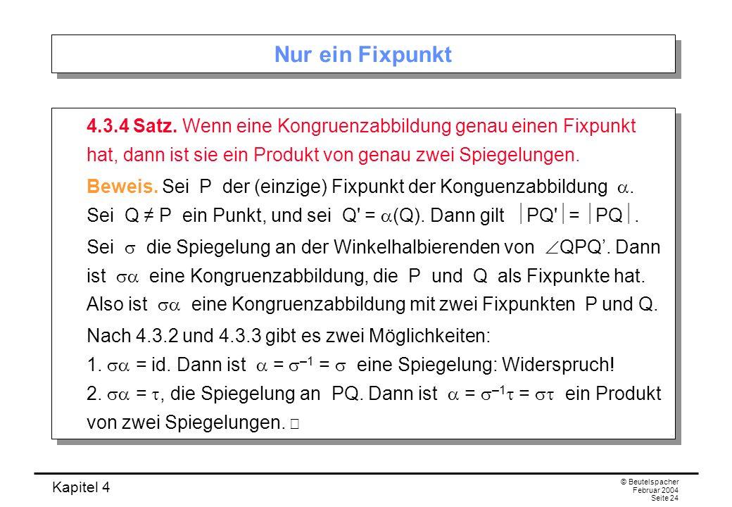Nur ein Fixpunkt 4.3.4 Satz. Wenn eine Kongruenzabbildung genau einen Fixpunkt hat, dann ist sie ein Produkt von genau zwei Spiegelungen.