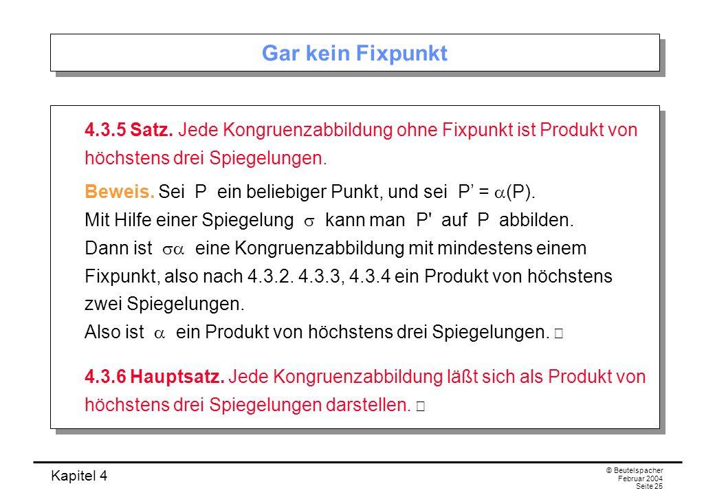 Gar kein Fixpunkt 4.3.5 Satz. Jede Kongruenzabbildung ohne Fixpunkt ist Produkt von höchstens drei Spiegelungen.