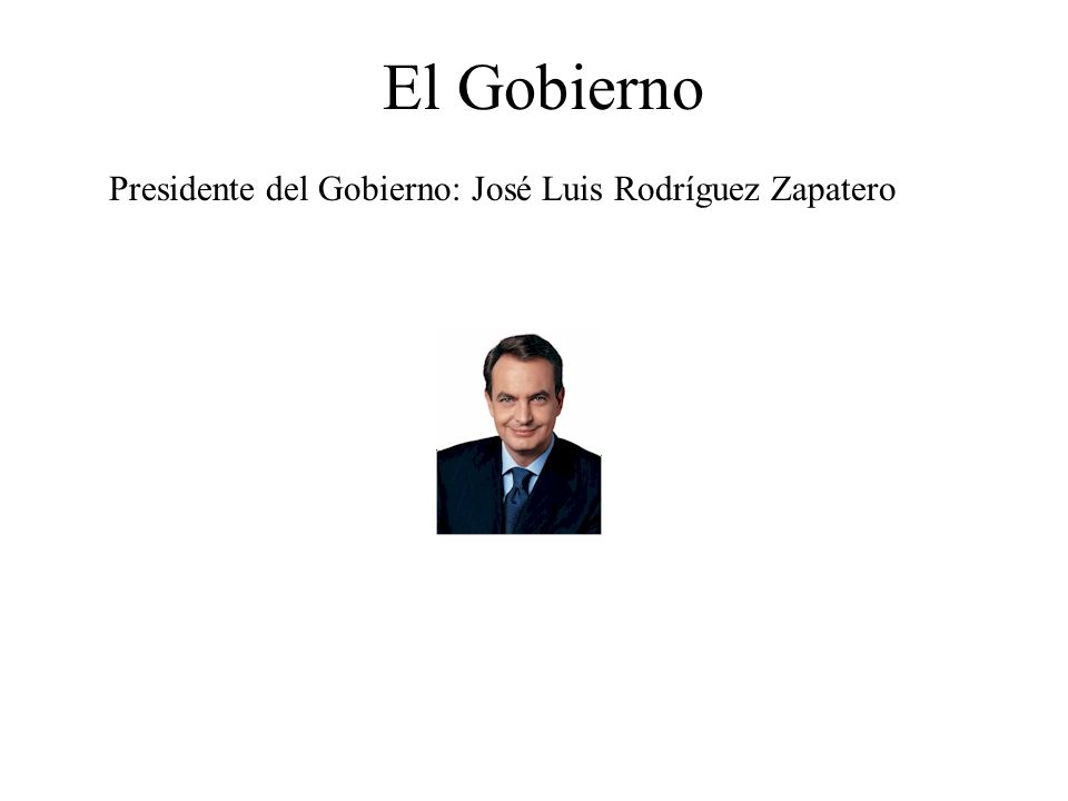 El Gobierno Presidente del Gobierno: José Luis Rodríguez Zapatero