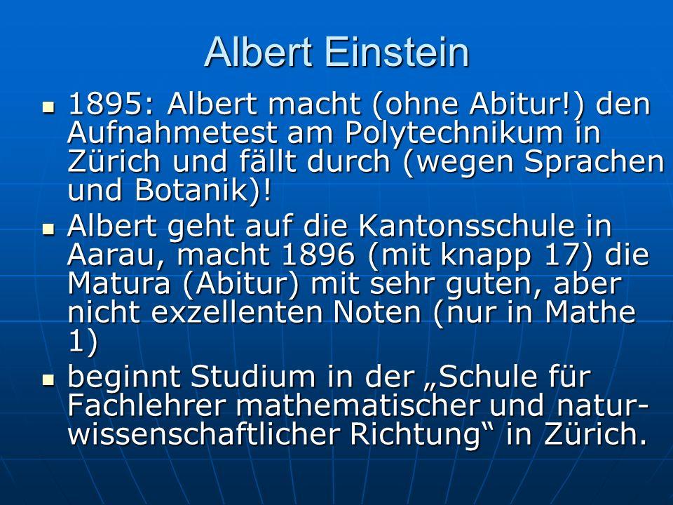 Albert Einstein1895: Albert macht (ohne Abitur!) den Aufnahmetest am Polytechnikum in Zürich und fällt durch (wegen Sprachen und Botanik)!