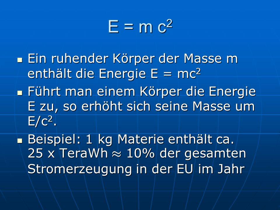 E = m c2 Ein ruhender Körper der Masse m enthält die Energie E = mc2