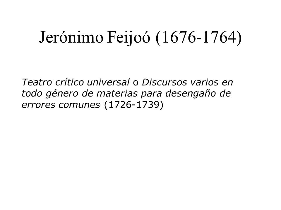 Jerónimo Feijoó (1676-1764) Teatro crítico universal o Discursos varios en todo género de materias para desengaño de errores comunes (1726-1739)