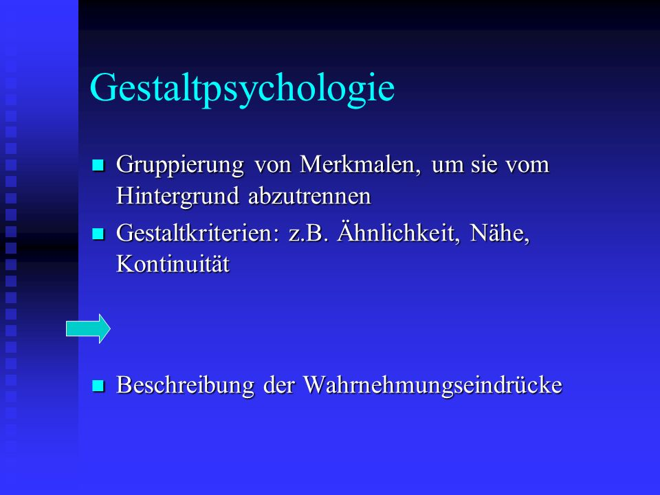 Gestaltpsychologie Gruppierung von Merkmalen, um sie vom Hintergrund abzutrennen. Gestaltkriterien: z.B. Ähnlichkeit, Nähe, Kontinuität.
